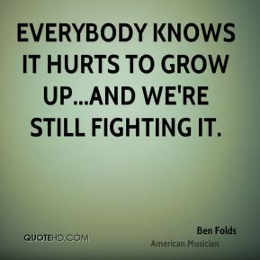 Ben Folds - Everybody knows it hurts to grow up...and we're still fighting it.