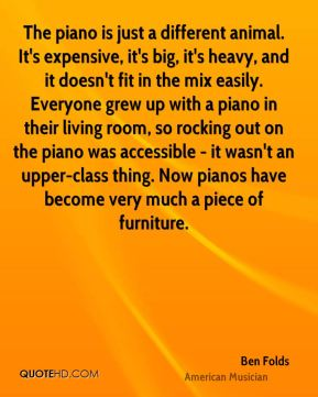 Ben Folds - The piano is just a different animal. It's expensive, it's big, it's heavy, and it doesn't fit in the mix easily. Everyone grew up with a piano in their living room, so rocking out on the piano was accessible - it wasn't an upper-class thing. Now pianos have become very much a piece of furniture.
