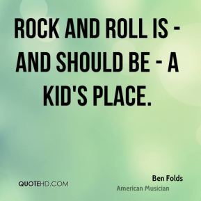 Rock and roll is - and should be - a kid's place.