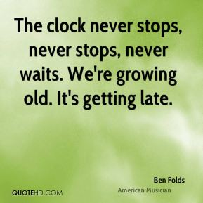 The clock never stops, never stops, never waits. We're growing old. It's getting late.