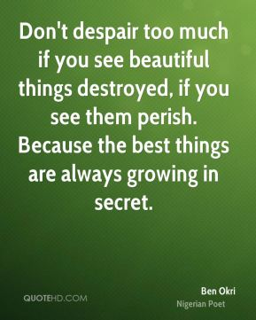 Ben Okri - Don't despair too much if you see beautiful things destroyed, if you see them perish. Because the best things are always growing in secret.