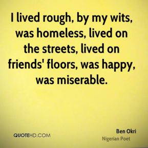 Ben Okri - I lived rough, by my wits, was homeless, lived on the streets, lived on friends' floors, was happy, was miserable.