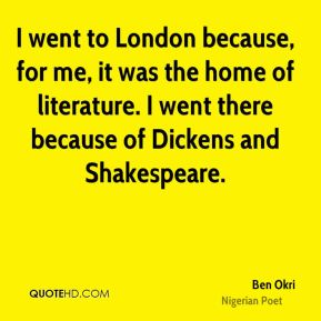 I went to London because, for me, it was the home of literature. I went there because of Dickens and Shakespeare.