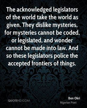 Ben Okri - The acknowledged legislators of the world take the world as given. They dislike mysteries, for mysteries cannot be coded, or legislated, and wonder cannot be made into law. And so these legislators police the accepted frontiers of things.