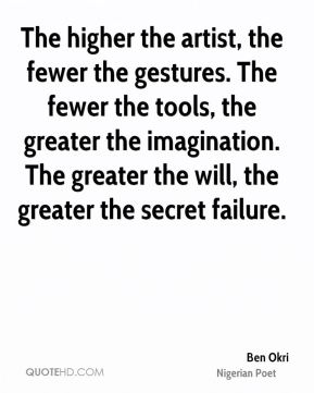 Ben Okri - The higher the artist, the fewer the gestures. The fewer the tools, the greater the imagination. The greater the will, the greater the secret failure.