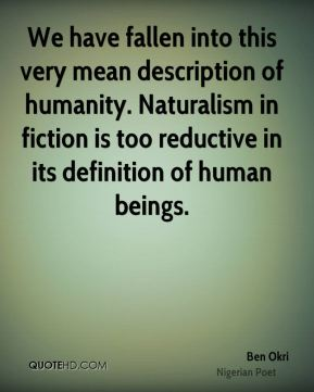 Ben Okri - We have fallen into this very mean description of humanity. Naturalism in fiction is too reductive in its definition of human beings.