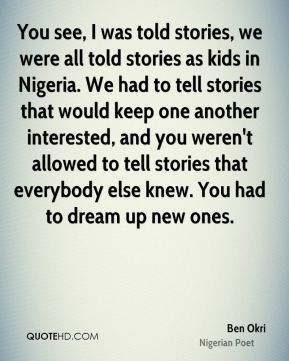 You see, I was told stories, we were all told stories as kids in Nigeria. We had to tell stories that would keep one another interested, and you weren't allowed to tell stories that everybody else knew. You had to dream up new ones.