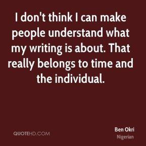 I don't think I can make people understand what my writing is about. That really belongs to time and the individual.