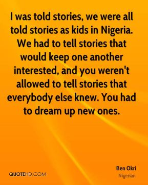 I was told stories, we were all told stories as kids in Nigeria. We had to tell stories that would keep one another interested, and you weren't allowed to tell stories that everybody else knew. You had to dream up new ones.