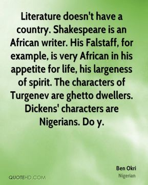Ben Okri - Literature doesn't have a country. Shakespeare is an African writer. His Falstaff, for example, is very African in his appetite for life, his largeness of spirit. The characters of Turgenev are ghetto dwellers. Dickens' characters are Nigerians. Do y.