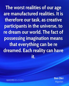 Ben Okri - The worst realities of our age are manufactured realities. It is therefore our task, as creative participants in the universe, to re dream our world. The fact of possessing imagination means that everything can be re dreamed. Each reality can have it.