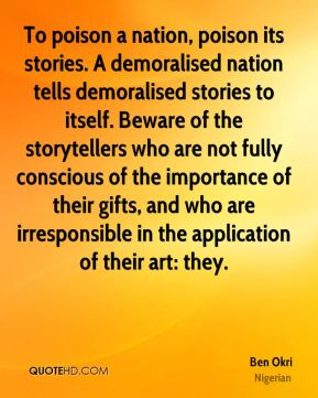 To poison a nation, poison its stories. A demoralised nation tells demoralised stories to itself. Beware of the storytellers who are not fully conscious of the importance of their gifts, and who are irresponsible in the application of their art: they.
