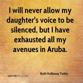 Beth Holloway Twitty - I will never allow my daughter's voice to be silenced, but I have exhausted all my avenues in Aruba.