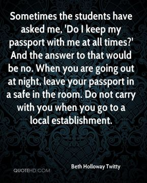 Beth Holloway Twitty - Sometimes the students have asked me, 'Do I keep my passport with me at all times?' And the answer to that would be no. When you are going out at night, leave your passport in a safe in the room. Do not carry with you when you go to a local establishment.