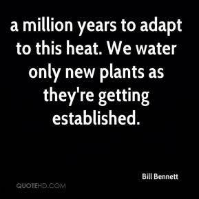 a million years to adapt to this heat. We water only new plants as they're getting established.