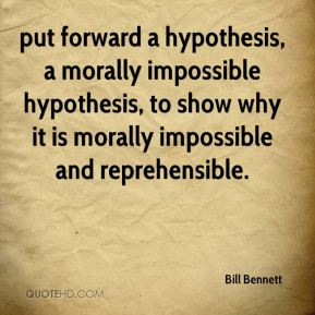 put forward a hypothesis, a morally impossible hypothesis, to show why it is morally impossible and reprehensible.