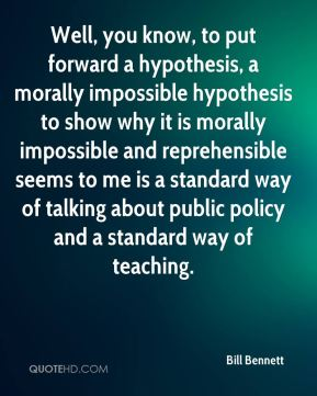 Well, you know, to put forward a hypothesis, a morally impossible hypothesis to show why it is morally impossible and reprehensible seems to me is a standard way of talking about public policy and a standard way of teaching.