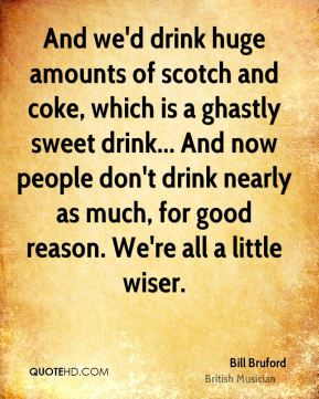 And we'd drink huge amounts of scotch and coke, which is a ghastly sweet drink... And now people don't drink nearly as much, for good reason. We're all a little wiser.