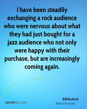 I have been steadily exchanging a rock audience who were nervous about what they had just bought for a jazz audience who not only were happy with their purchase, but are increasingly coming again.