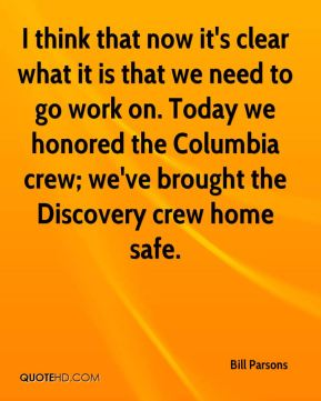 Bill Parsons - I think that now it's clear what it is that we need to go work on. Today we honored the Columbia crew; we've brought the Discovery crew home safe.