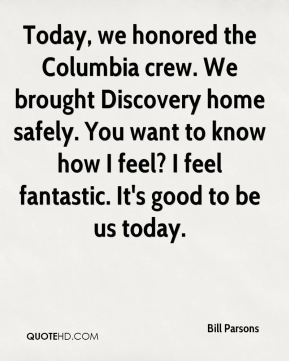 Bill Parsons - Today we honored the Columbia crew. We brought Discovery home safely. It's a great day.