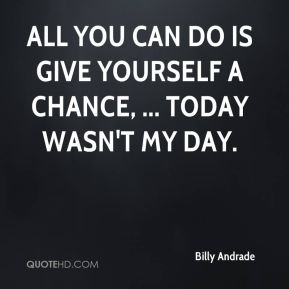 Billy Andrade - All you can do is give yourself a chance, ... Today wasn't my day.