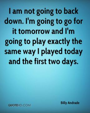 Billy Andrade - I am not going to back down. I'm going to go for it tomorrow and I'm going to play exactly the same way I played today and the first two days.