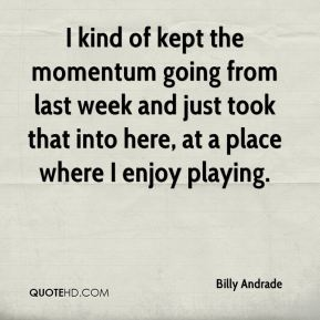 Billy Andrade - I kind of kept the momentum going from last week and just took that into here, at a place where I enjoy playing.