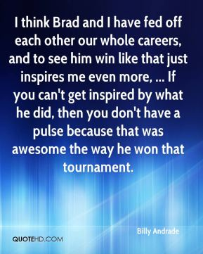 Billy Andrade - I think Brad and I have fed off each other our whole careers, and to see him win like that just inspires me even more, ... If you can't get inspired by what he did, then you don't have a pulse because that was awesome the way he won that tournament.