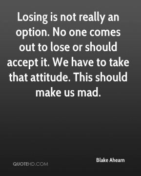 Blake Ahearn - Losing is not really an option. No one comes out to lose or should accept it. We have to take that attitude. This should make us mad.
