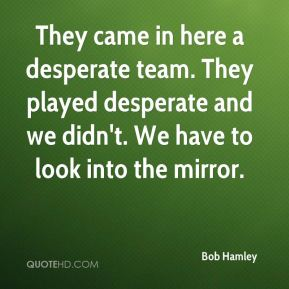 Bob Hamley - They came in here a desperate team. They played desperate and we didn't. We have to look into the mirror.
