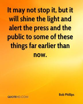 Bob Phillips - It may not stop it, but it will shine the light and alert the press and the public to some of these things far earlier than now.