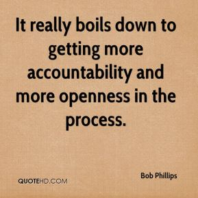 Bob Phillips - It really boils down to getting more accountability and more openness in the process.