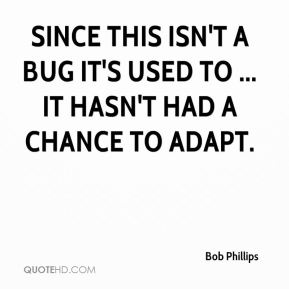 Bob Phillips - Since this isn't a bug it's used to ... it hasn't had a chance to adapt.