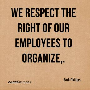 Bob Phillips - We respect the right of our employees to organize.