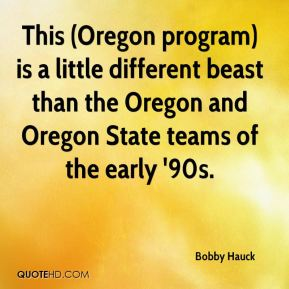 Bobby Hauck - This (Oregon program) is a little different beast than the Oregon and Oregon State teams of the early '90s.