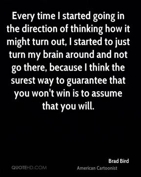 Every time I started going in the direction of thinking how it might turn out, I started to just turn my brain around and not go there, because I think the surest way to guarantee that you won't win is to assume that you will.