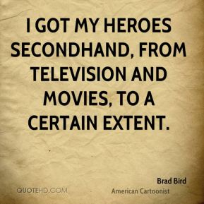 I got my heroes secondhand, from television and movies, to a certain extent.