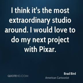 I think it's the most extraordinary studio around. I would love to do my next project with Pixar.