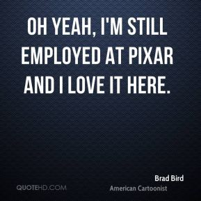 Oh yeah, I'm still employed at Pixar and I love it here.