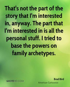That's not the part of the story that I'm interested in, anyway. The part that I'm interested in is all the personal stuff. I tried to base the powers on family archetypes.