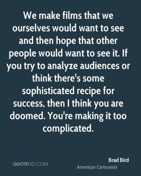 We make films that we ourselves would want to see and then hope that other people would want to see it. If you try to analyze audiences or think there's some sophisticated recipe for success, then I think you are doomed. You're making it too complicated.