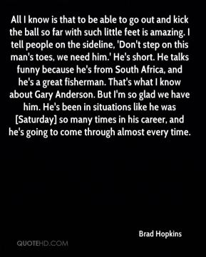 All I know is that to be able to go out and kick the ball so far with such little feet is amazing. I tell people on the sideline, 'Don't step on this man's toes, we need him.' He's short. He talks funny because he's from South Africa, and he's a great fisherman. That's what I know about Gary Anderson. But I'm so glad we have him. He's been in situations like he was [Saturday] so many times in his career, and he's going to come through almost every time.