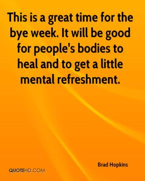This is a great time for the bye week. It will be good for people's bodies to heal and to get a little mental refreshment.
