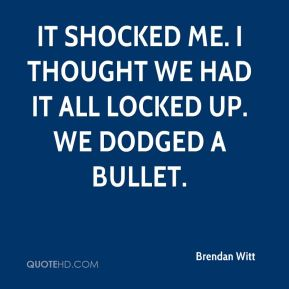 Brendan Witt - It shocked me. I thought we had it all locked up. We dodged a bullet.