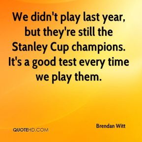 Brendan Witt - We didn't play last year, but they're still the Stanley Cup champions. It's a good test every time we play them.
