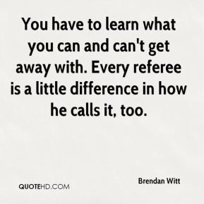 Brendan Witt - You have to learn what you can and can't get away with. Every referee is a little difference in how he calls it, too.
