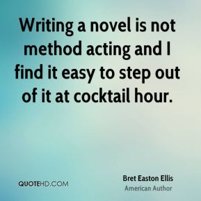 Bret Easton Ellis - Writing a novel is not method acting and I find it easy to step out of it at cocktail hour.