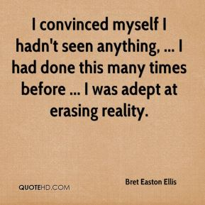 Bret Easton Ellis - I convinced myself I hadn't seen anything, ... I had done this many times before ... I was adept at erasing reality.