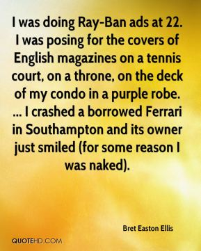 Bret Easton Ellis - I was doing Ray-Ban ads at 22. I was posing for the covers of English magazines on a tennis court, on a throne, on the deck of my condo in a purple robe. ... I crashed a borrowed Ferrari in Southampton and its owner just smiled (for some reason I was naked).